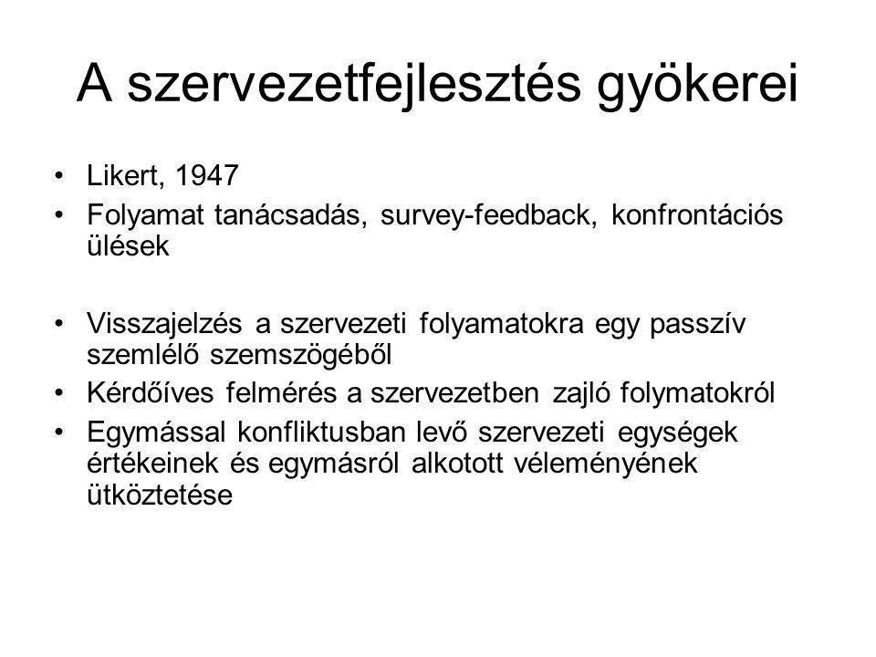 A szervezetfejlesztés gyökerei Likert, 1947 Folyamat tanácsadás, survey-feedback, konfrontációs ülések Visszajelzés a szervezeti folyamatokra egy pass