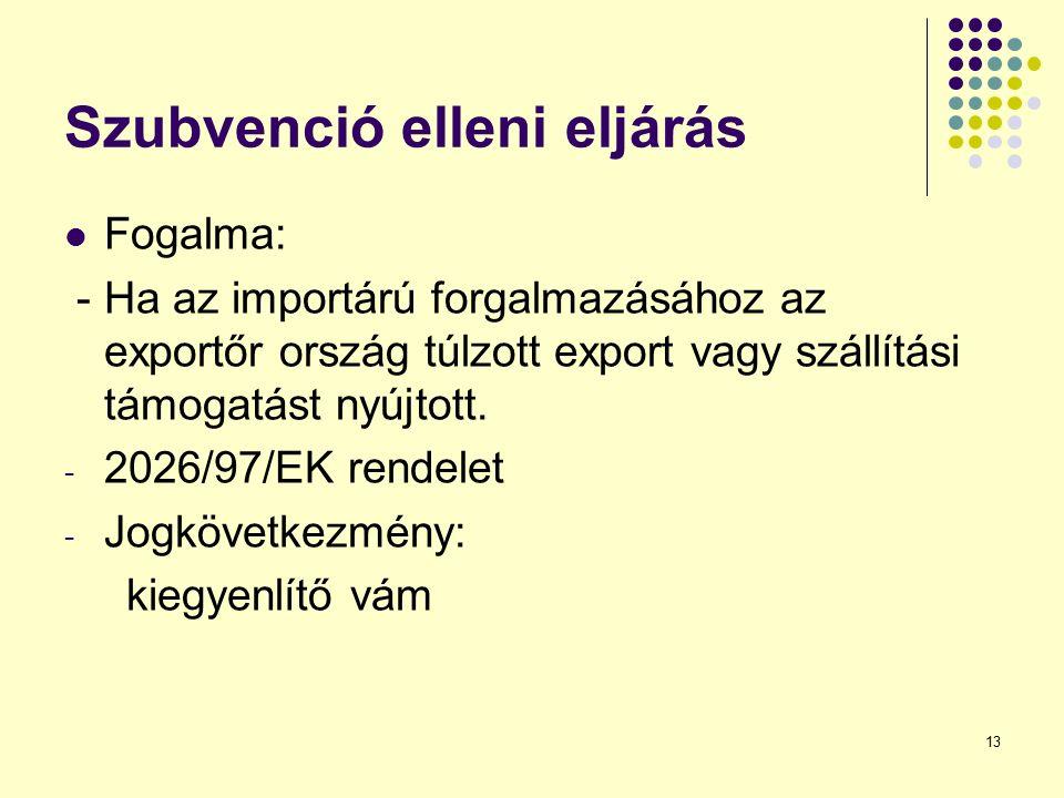 13 Szubvenció elleni eljárás Fogalma: - Ha az importárú forgalmazásához az exportőr ország túlzott export vagy szállítási támogatást nyújtott. - 2026/