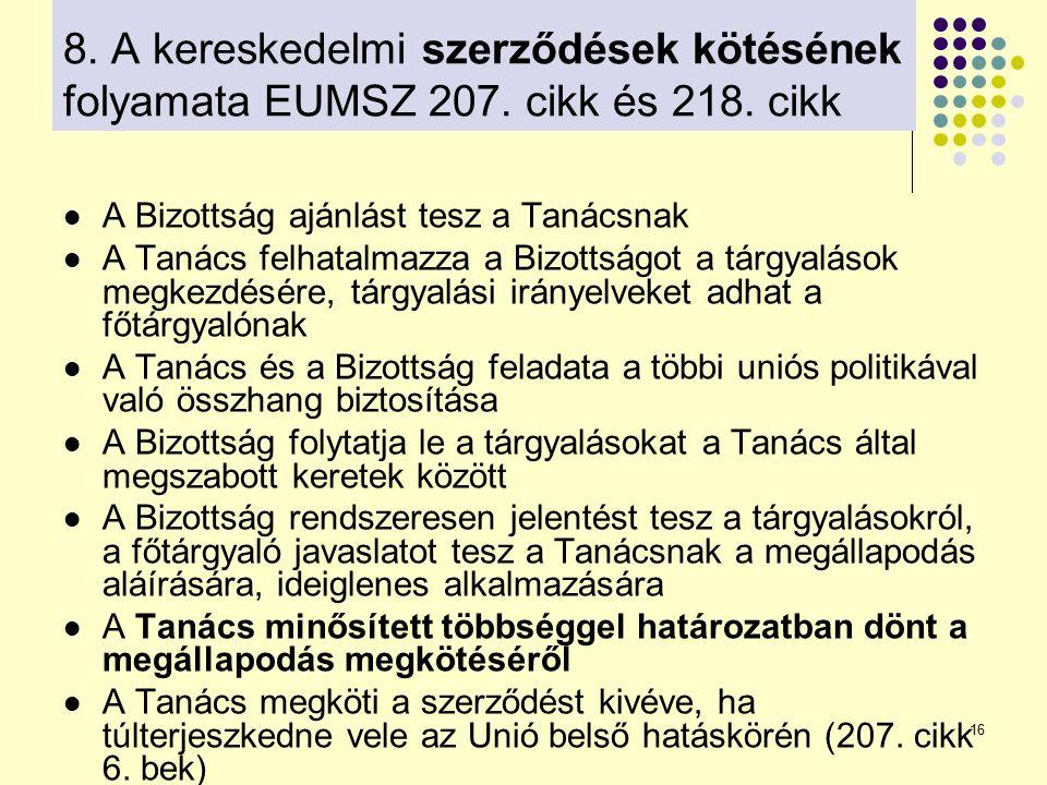 16 8. A kereskedelmi szerződések kötésének folyamata EUMSZ 207. cikk és 218. cikk A Bizottság ajánlást tesz a Tanácsnak A Tanács felhatalmazza a Bizot