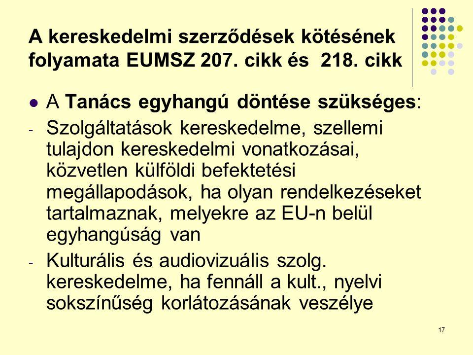 17 A kereskedelmi szerződések kötésének folyamata EUMSZ 207. cikk és 218. cikk A Tanács egyhangú döntése szükséges: - Szolgáltatások kereskedelme, sze
