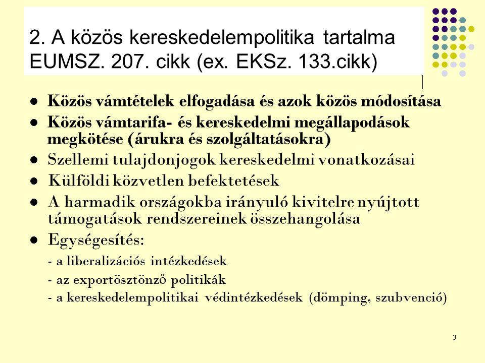 3 2. A közös kereskedelempolitika tartalma EUMSZ. 207. cikk (ex. EKSz. 133.cikk) Közös vámtételek elfogadása és azok közös módosítása Közös vámtarifa-