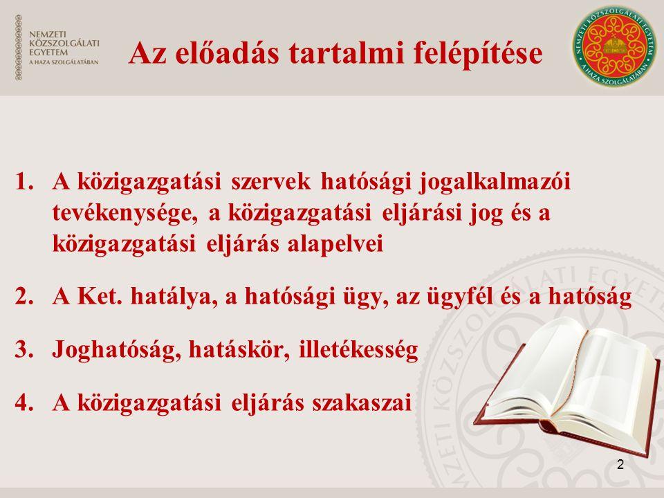 Az előadás tartalmi felépítése 1.A közigazgatási szervek hatósági jogalkalmazói tevékenysége, a közigazgatási eljárási jog és a közigazgatási eljárás alapelvei 2.A Ket.