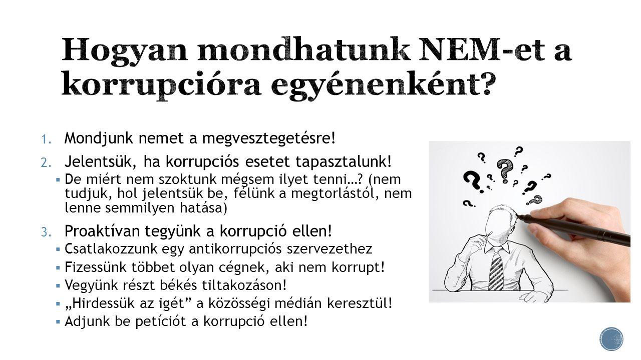 1. Mondjunk nemet a megvesztegetésre! 2. Jelentsük, ha korrupciós esetet tapasztalunk!  De miért nem szoktunk mégsem ilyet tenni…? (nem tudjuk, hol j