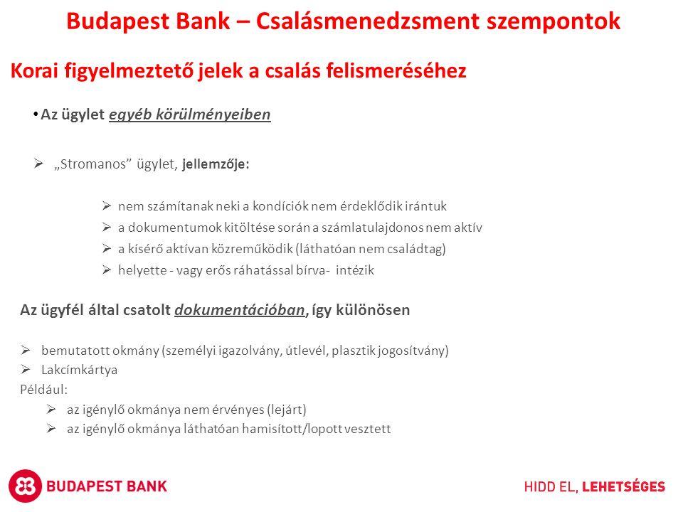 """Az ügylet egyéb körülményeiben  """"Stromanos ügylet, jellemzője:  nem számítanak neki a kondíciók nem érdeklődik irántuk  a dokumentumok kitöltése során a számlatulajdonos nem aktív  a kísérő aktívan közreműködik (láthatóan nem családtag)  helyette - vagy erős ráhatással bírva- intézik Budapest Bank – Csalásmenedzsment szempontok Korai figyelmeztető jelek a csalás felismeréséhez Az ügyfél által csatolt dokumentációban, így különösen  bemutatott okmány (személyi igazolvány, útlevél, plasztik jogosítvány)  Lakcímkártya Például:  az igénylő okmánya nem érvényes (lejárt)  az igénylő okmánya láthatóan hamisított/lopott vesztett"""