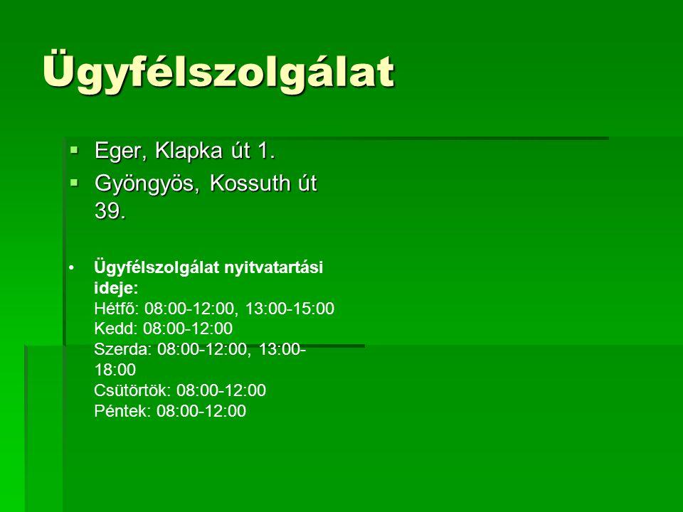 Ügyfélszolgálat  Eger, Klapka út 1.  Gyöngyös, Kossuth út 39. Ügyfélszolgálat nyitvatartási ideje: Hétfő: 08:00-12:00, 13:00-15:00 Kedd: 08:00-12:00