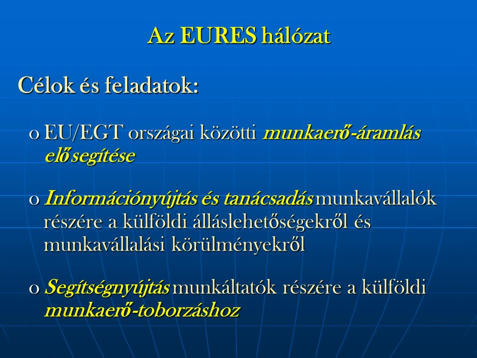 Az EURES hálózat Célok és feladatok: Célok és feladatok: oEU/EGT országai közötti munkaer ő -áramlás el ő segítése oInformációnyújtás és tanácsadás mu