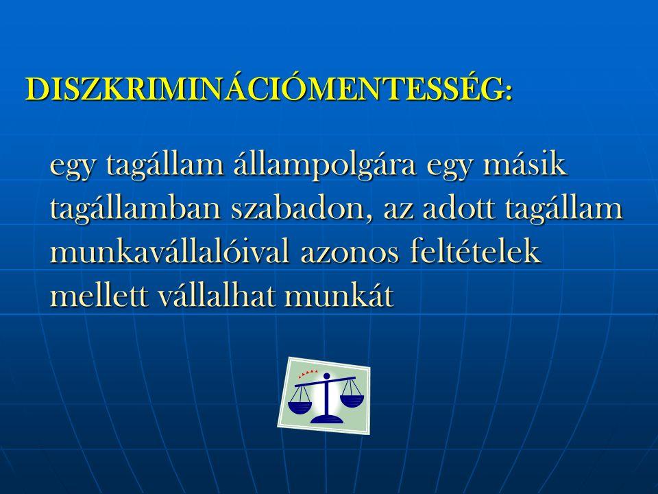 DISZKRIMINÁCIÓMENTESSÉG: egy tagállam állampolgára egy másik tagállamban szabadon, az adott tagállam munkavállalóival azonos feltételek mellett vállal