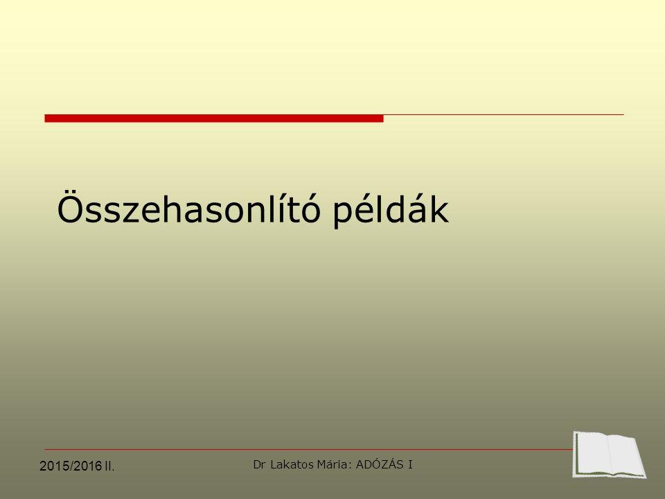 Összehasonlító példák  2015/2016 II. Dr Lakatos Mária: ADÓZÁS I