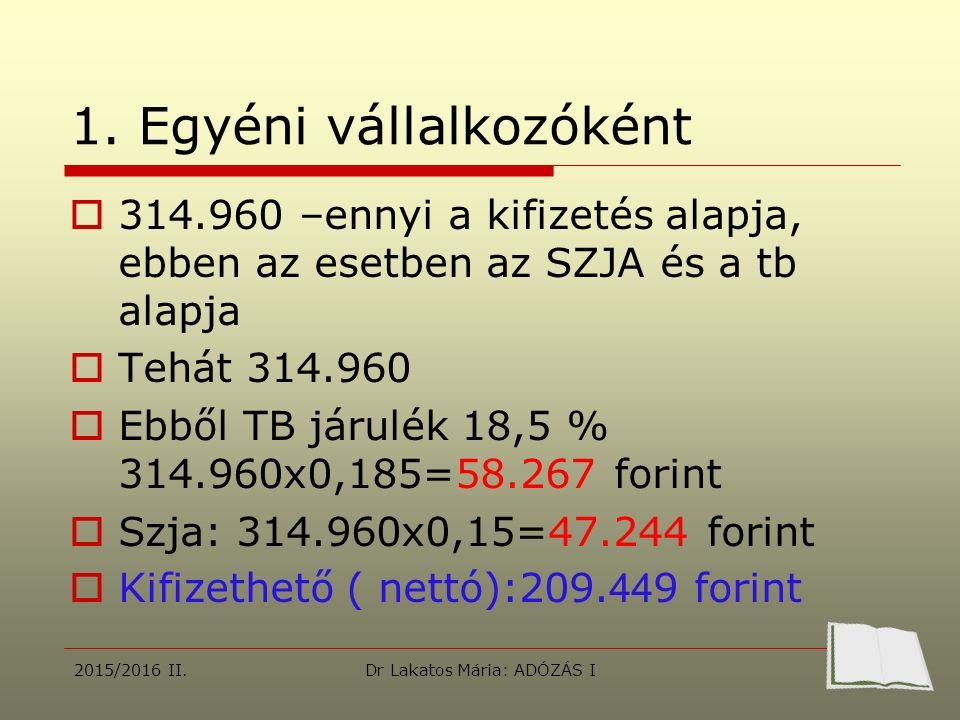 1. Egyéni vállalkozóként  314.960 –ennyi a kifizetés alapja, ebben az esetben az SZJA és a tb alapja  Tehát 314.960  Ebből TB járulék 18,5 % 314.96