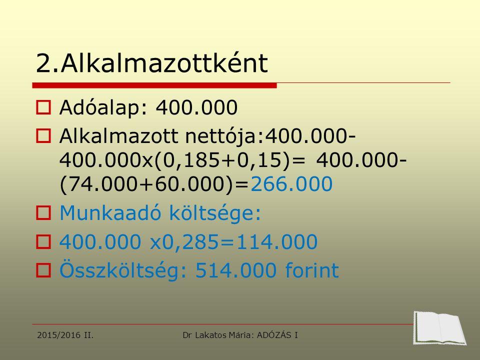 2.Alkalmazottként  Adóalap: 400.000  Alkalmazott nettója:400.000- 400.000x(0,185+0,15)= 400.000- (74.000+60.000)=266.000  Munkaadó költsége:  400.000 x0,285=114.000  Összköltség: 514.000 forint 2015/2016 II.Dr Lakatos Mária: ADÓZÁS I