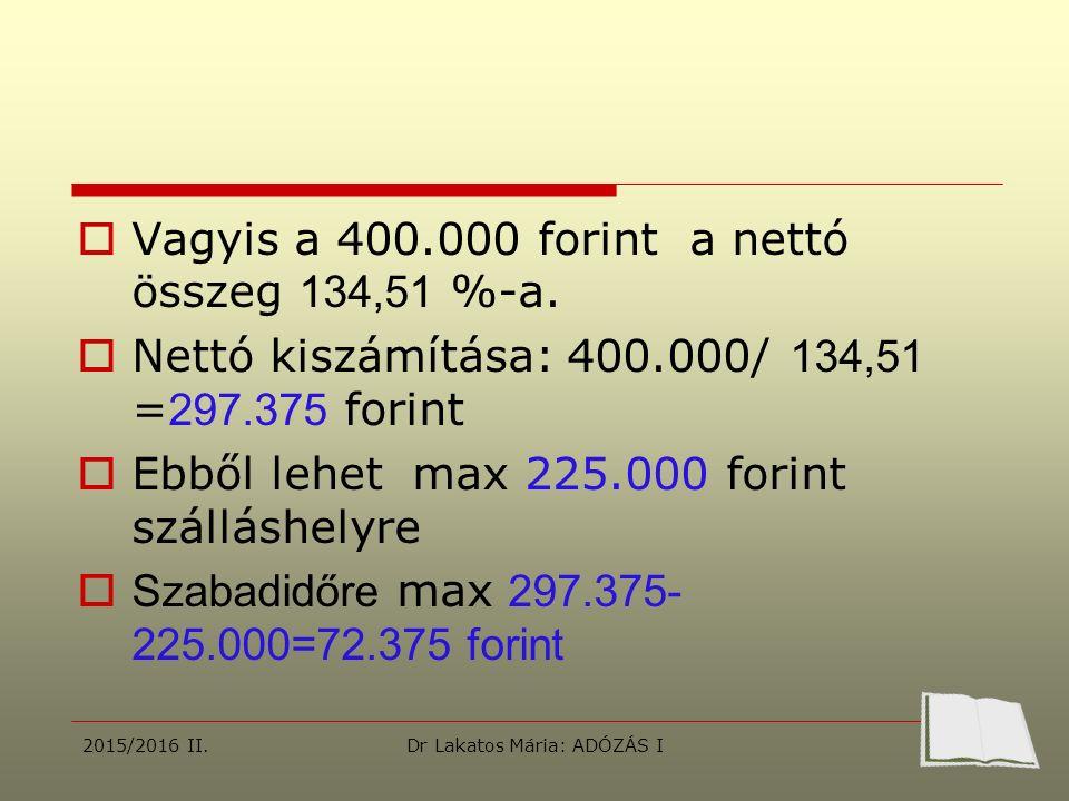  Vagyis a 400.000 forint a nettó összeg 134,51 %-a.  Nettó kiszámítása: 400.000/ 134,51 = 297.375 forint  Ebből lehet max 225.000 forint szálláshel