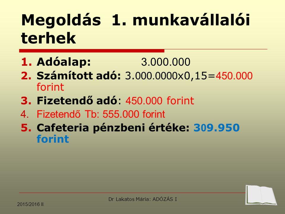 Megoldás 1. munkavállalói terhek 1.Adóalap: 3.000.000 2.Számított adó: 3. 000.0000 x0,15= 450.000 forint 3.Fizetendő adó: 450.000 forint 4.Fizetendő T