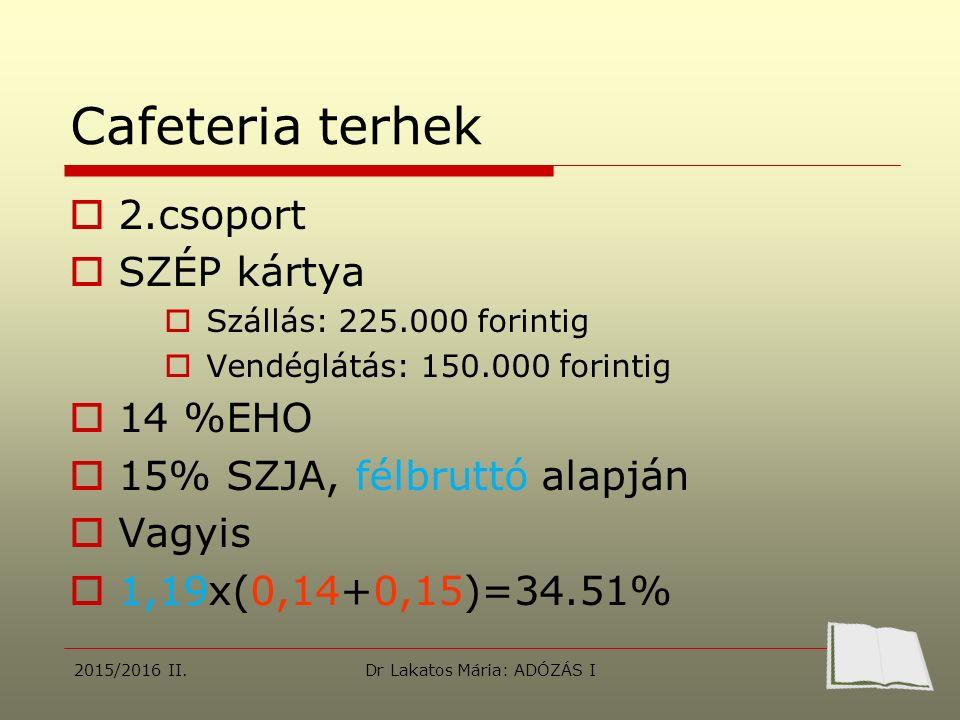 Cafeteria terhek  2.csoport  SZÉP kártya  Szállás: 225.000 forintig  Vendéglátás: 150.000 forintig  14 %EHO  15% SZJA, félbruttó alapján  Vagyis  1,19x(0,14+0,15)=34.51% 2015/2016 II.Dr Lakatos Mária: ADÓZÁS I
