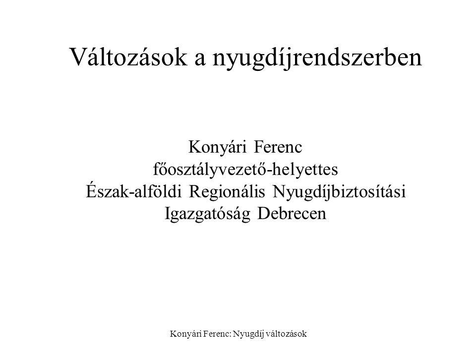 Konyári Ferenc: Nyugdíj változások Változások a nyugdíjrendszerben Konyári Ferenc főosztályvezető-helyettes Észak-alföldi Regionális Nyugdíjbiztosítási Igazgatóság Debrecen
