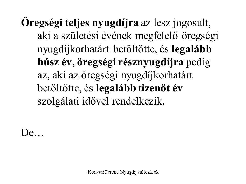 Konyári Ferenc: Nyugdíj változások Öregségi teljes nyugdíjra az lesz jogosult, aki a születési évének megfelelő öregségi nyugdíjkorhatárt betöltötte, és legalább húsz év, öregségi résznyugdíjra pedig az, aki az öregségi nyugdíjkorhatárt betöltötte, és legalább tizenöt év szolgálati idővel rendelkezik.