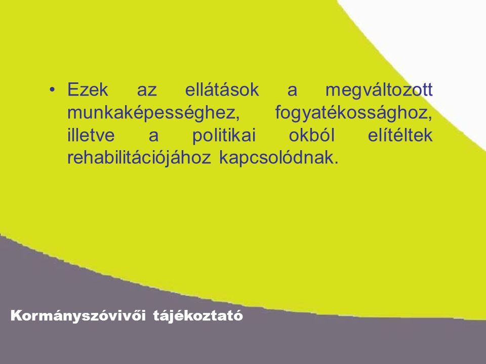 Kormányszóvivői tájékoztató Ezek az ellátások a megváltozott munkaképességhez, fogyatékossághoz, illetve a politikai okból elítéltek rehabilitációjához kapcsolódnak.