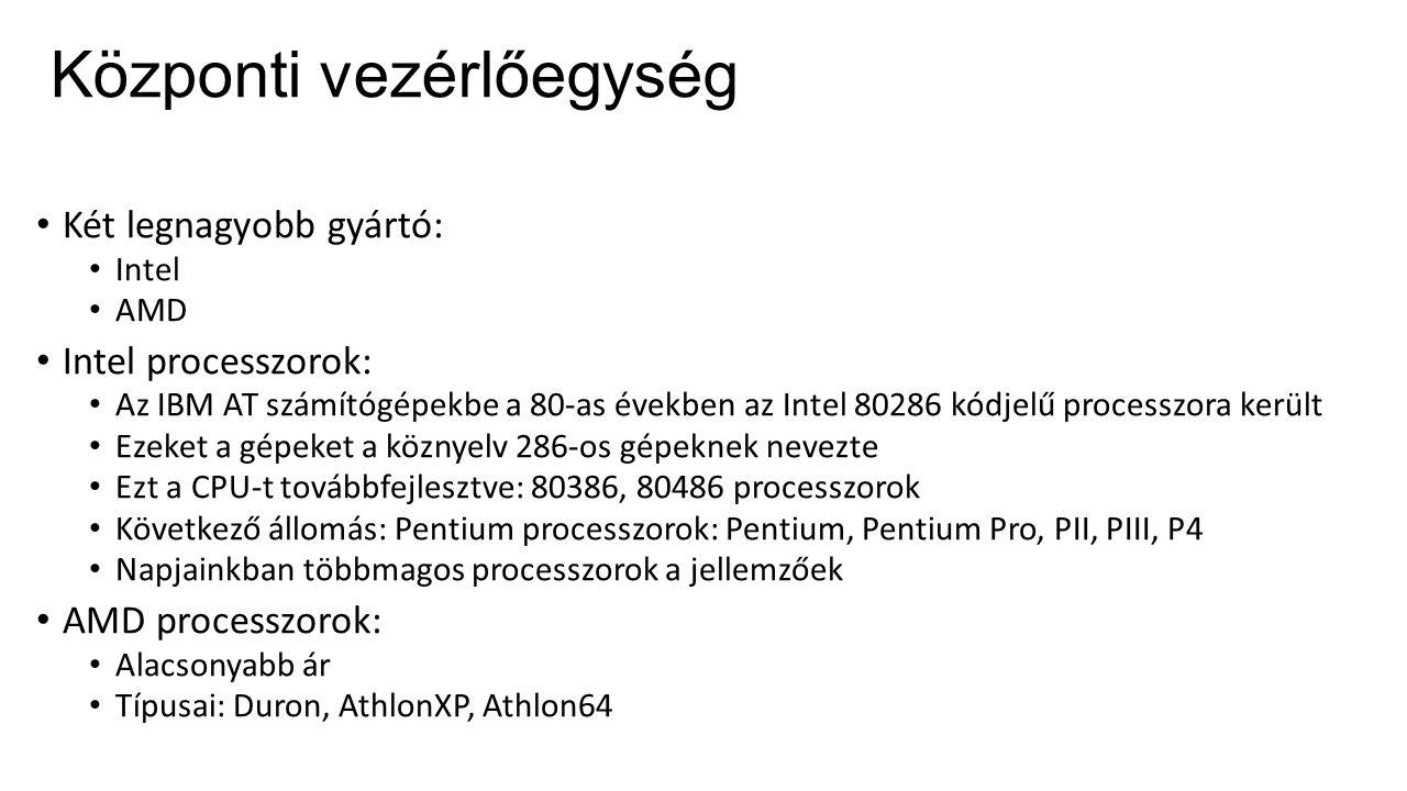 Központi vezérlőegység Két legnagyobb gyártó: Intel AMD Intel processzorok: Az IBM AT számítógépekbe a 80-as években az Intel 80286 kódjelű processzora került Ezeket a gépeket a köznyelv 286-os gépeknek nevezte Ezt a CPU-t továbbfejlesztve: 80386, 80486 processzorok Következő állomás: Pentium processzorok: Pentium, Pentium Pro, PII, PIII, P4 Napjainkban többmagos processzorok a jellemzőek AMD processzorok: Alacsonyabb ár Típusai: Duron, AthlonXP, Athlon64