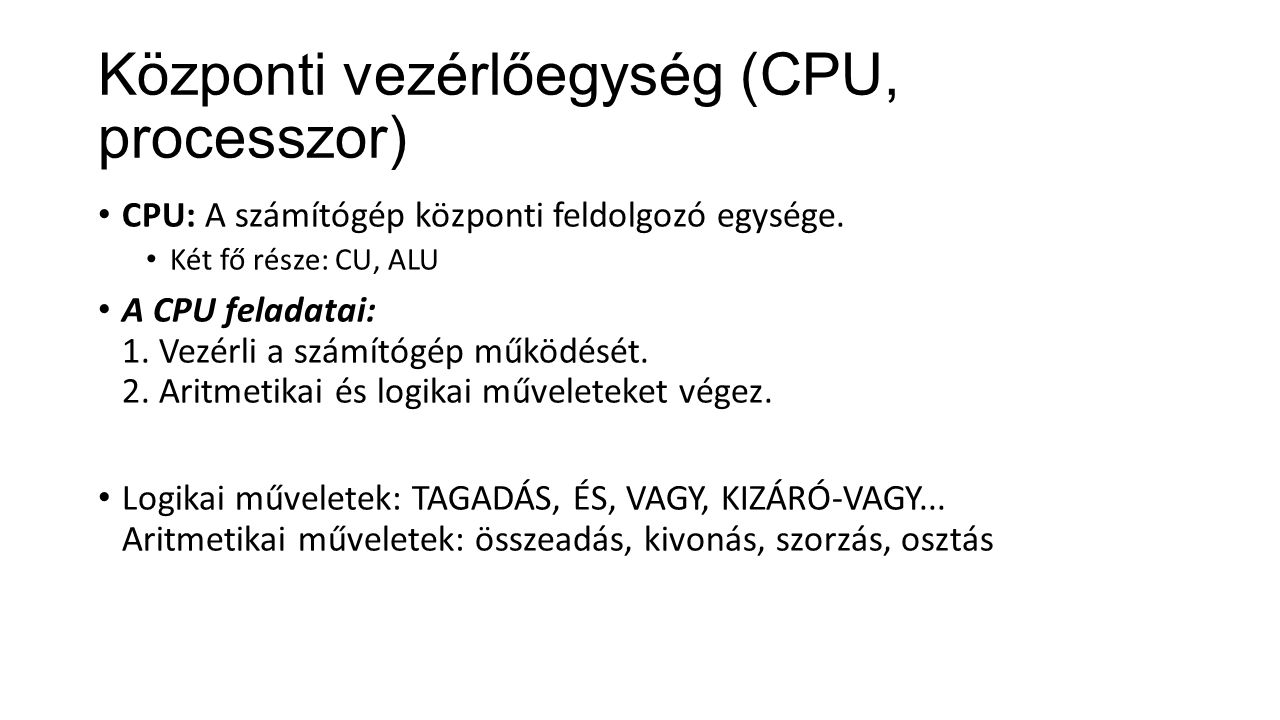 Központi vezérlőegység (CPU, processzor) CPU: A számítógép központi feldolgozó egysége. Két fő része: CU, ALU A CPU feladatai: 1. Vezérli a számítógép