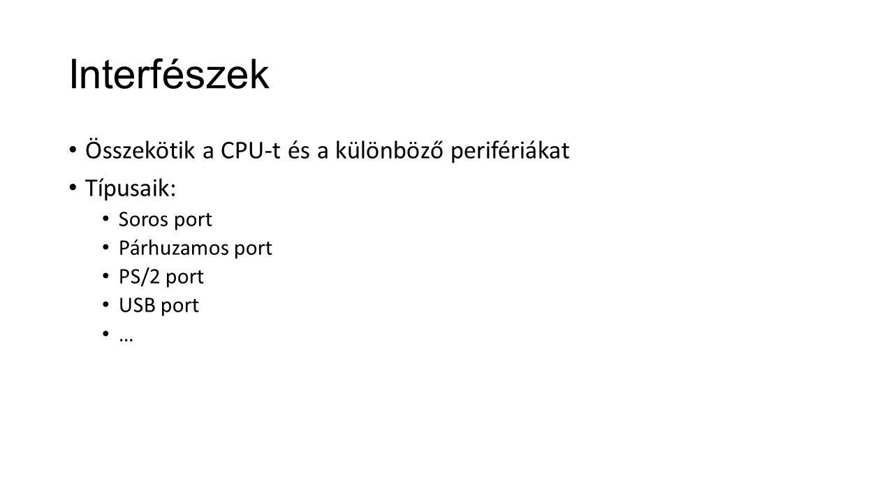 Interfészek Összekötik a CPU-t és a különböző perifériákat Típusaik: Soros port Párhuzamos port PS/2 port USB port …