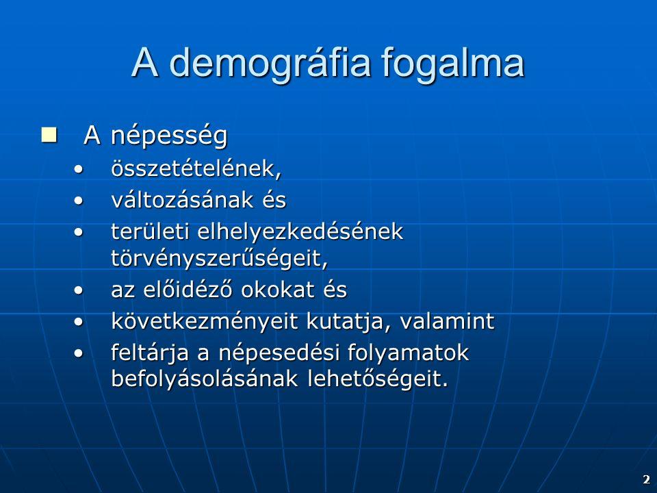 2 A demográfia fogalma A népesség A népesség összetételének,összetételének, változásának ésváltozásának és területi elhelyezkedésének törvényszerűségeit,területi elhelyezkedésének törvényszerűségeit, az előidéző okokat ésaz előidéző okokat és következményeit kutatja, valamintkövetkezményeit kutatja, valamint feltárja a népesedési folyamatok befolyásolásának lehetőségeit.feltárja a népesedési folyamatok befolyásolásának lehetőségeit.