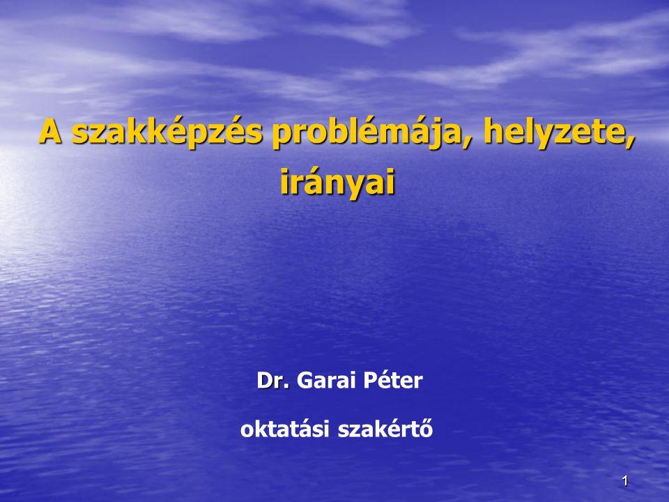 11 A szakképzés problémája, helyzete, irányai Dr. A szakképzés problémája, helyzete, irányai Dr. Garai Péter oktatási szakértő