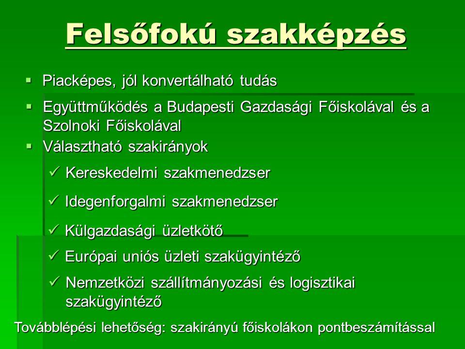 Felsőfokú szakképzés  Piacképes, jól konvertálható tudás  Együttműködés a Budapesti Gazdasági Főiskolával és a Szolnoki Főiskolával  Választható szakirányok Kereskedelmi szakmenedzser Kereskedelmi szakmenedzser Idegenforgalmi szakmenedzser Idegenforgalmi szakmenedzser Külgazdasági üzletkötő Külgazdasági üzletkötő Európai uniós üzleti szakügyintéző Európai uniós üzleti szakügyintéző Nemzetközi szállítmányozási és logisztikai szakügyintéző Nemzetközi szállítmányozási és logisztikai szakügyintéző Továbblépési lehetőség: szakirányú főiskolákon pontbeszámítással