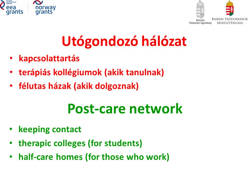 Utógondozó hálózat kapcsolattartás terápiás kollégiumok (akik tanulnak) félutas házak (akik dolgoznak) Post-care network keeping contact therapic colleges (for students) half-care homes (for those who work)