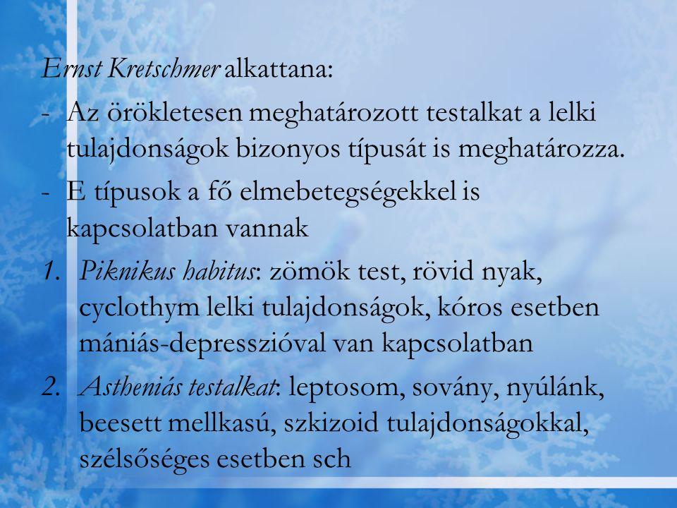 Ernst Kretschmer alkattana: -Az örökletesen meghatározott testalkat a lelki tulajdonságok bizonyos típusát is meghatározza. -E típusok a fő elmebetegs