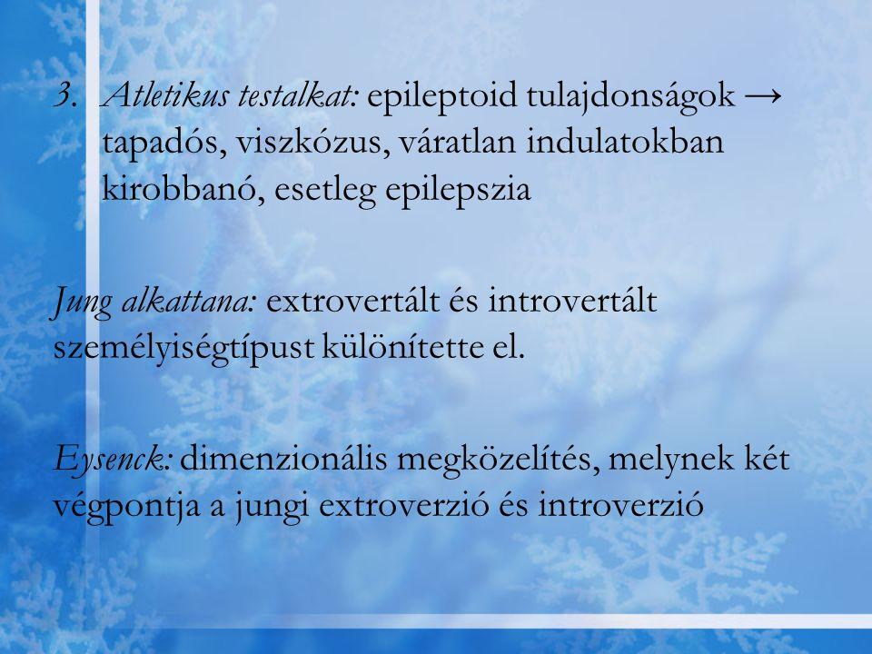 3.Atletikus testalkat: epileptoid tulajdonságok → tapadós, viszkózus, váratlan indulatokban kirobbanó, esetleg epilepszia Jung alkattana: extrovertált
