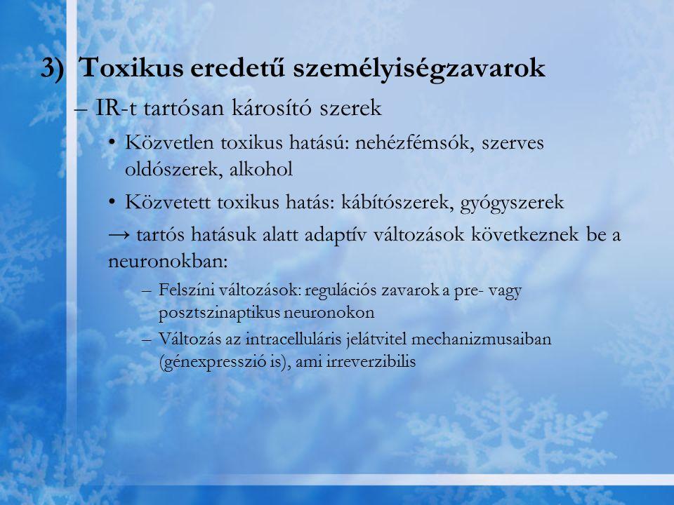 3)Toxikus eredetű személyiségzavarok –IR-t tartósan károsító szerek Közvetlen toxikus hatású: nehézfémsók, szerves oldószerek, alkohol Közvetett toxik