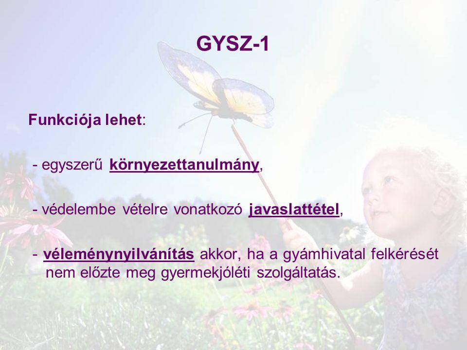 GYSZ-1 Funkciója lehet: - egyszerű környezettanulmány, - védelembe vételre vonatkozó javaslattétel, - véleménynyilvánítás akkor, ha a gyámhivatal felk
