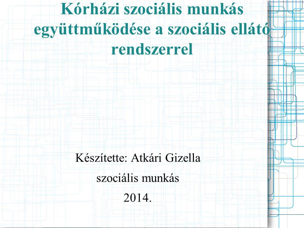 Kórházi szociális munkás együttműködése a szociális ellátó rendszerrel Készítette: Atkári Gizella szociális munkás 2014.