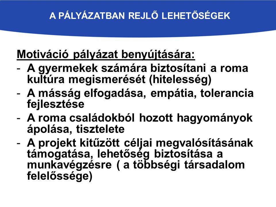 A PÁLYÁZATBAN REJLŐ LEHETŐSÉGEK Motiváció pályázat benyújtására: -A gyermekek számára biztosítani a roma kultúra megismerését (hitelesség) -A másság elfogadása, empátia, tolerancia fejlesztése -A roma családokból hozott hagyományok ápolása, tisztelete -A projekt kitűzött céljai megvalósításának támogatása, lehetőség biztosítása a munkavégzésre ( a többségi társadalom felelőssége)