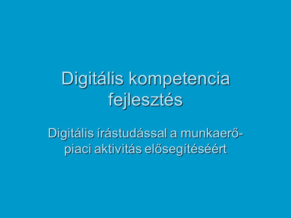 Digitális kompetencia fejlesztés Digitális írástudással a munkaerő- piaci aktivitás elősegítéséért