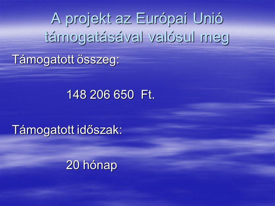 A projekt az Európai Unió támogatásával valósul meg Támogatott összeg: 148 206 650 Ft.