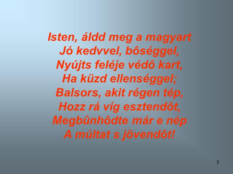 3 Isten, áldd meg a magyart Jó kedvvel, bôséggel, Nyújts feléje védô kart, Ha küzd ellenséggel; Balsors, akit régen tép, Hozz rá víg esztendôt, Megbûnhôdte már e nép A múltat s jövendôt!