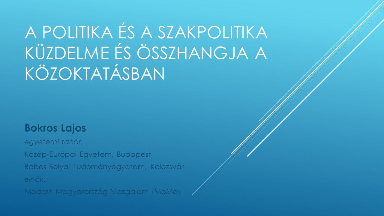 A POLITIKA ÉS A SZAKPOLITIKA KÜZDELME ÉS ÖSSZHANGJA A KÖZOKTATÁSBAN Bokros Lajos egyetemi tanár, Közép-Európai Egyetem, Budapest Babes-Bolyai Tudományegyetem, Kolozsvár elnök, Modern Magyarország Mozgalom (MoMa)