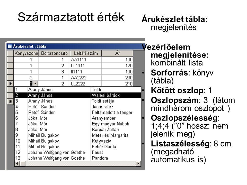Származtatott érték Árukészlet tábla: megjelenítés Vezérlőelem megjelenítése: kombinált lista Sorforrás: könyv (tábla) Kötött oszlop: 1 Oszlopszám: 3 (látom mindhárom oszlopot ) Oszlopszélesség: 1;4;4 ( 0 hossz: nem jelenik meg) Listaszélesség: 8 cm (megadható automatikus is)