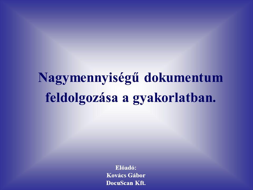 Előadó: Kovács Gábor DocuScan Kft. Nagymennyiségű dokumentum feldolgozása a gyakorlatban.