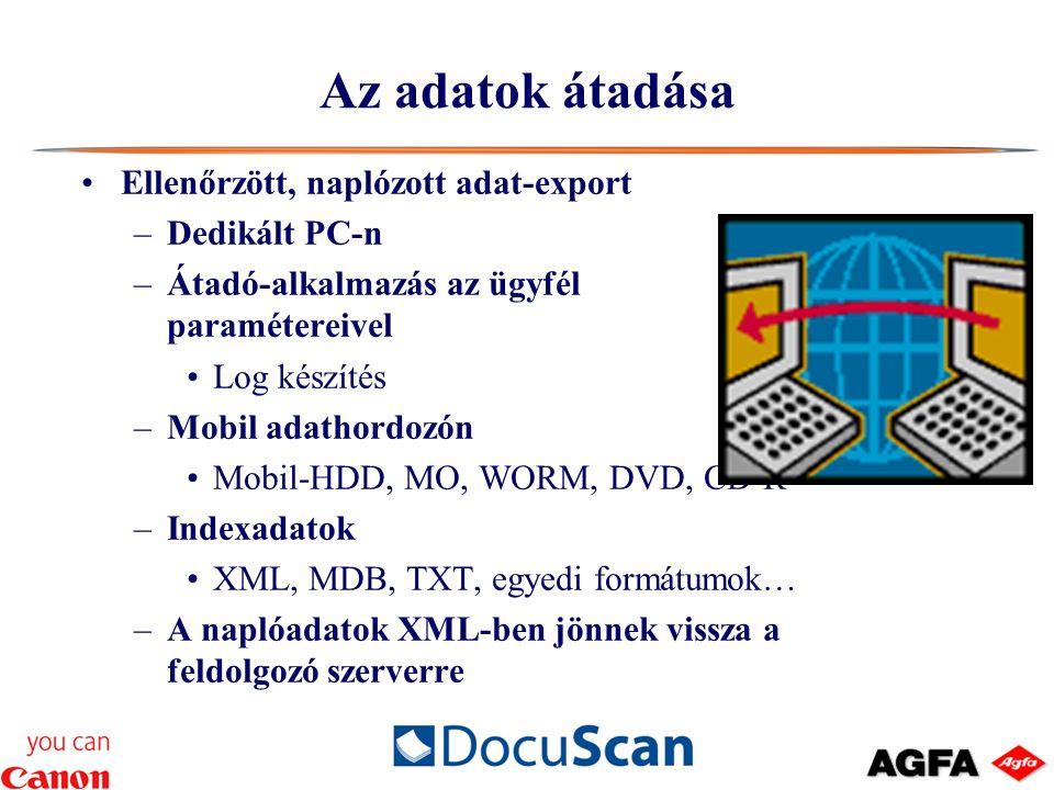 Az adatok átadása Ellenőrzött, naplózott adat-export –Dedikált PC-n –Átadó-alkalmazás az ügyfél paramétereivel Log készítés –Mobil adathordozón Mobil-HDD, MO, WORM, DVD, CD-R –Indexadatok XML, MDB, TXT, egyedi formátumok… –A naplóadatok XML-ben jönnek vissza a feldolgozó szerverre