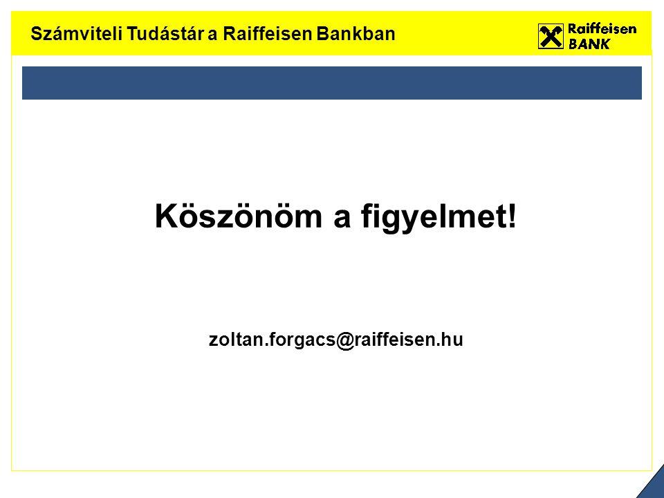 Köszönöm a figyelmet! zoltan.forgacs@raiffeisen.hu Számviteli Tudástár a Raiffeisen Bankban