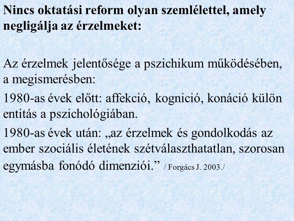 Nincs oktatási reform olyan szemlélettel, amely negligálja az érzelmeket: Az érzelmek jelentősége a pszichikum működésében, a megismerésben: 1980-as évek előtt: affekció, kognició, konáció külön entitás a pszichológiában.