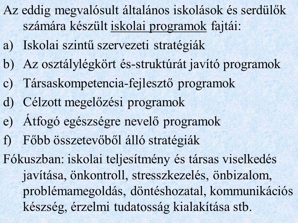 Az eddig megvalósult általános iskolások és serdülők számára készült iskolai programok fajtái: a)Iskolai szintű szervezeti stratégiák b)Az osztálylégkört és-struktúrát javító programok c)Társaskompetencia-fejlesztő programok d)Célzott megelőzési programok e)Átfogó egészségre nevelő programok f)Főbb összetevőből álló stratégiák Fókuszban: iskolai teljesítmény és társas viselkedés javítása, önkontroll, stresszkezelés, önbizalom, problémamegoldás, döntéshozatal, kommunikációs készség, érzelmi tudatosság kialakítása stb.