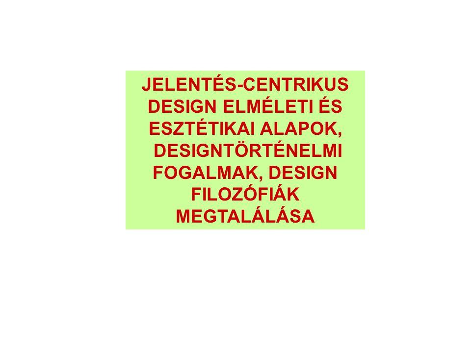 JELENTÉS-CENTRIKUS DESIGN ELMÉLETI ÉS ESZTÉTIKAI ALAPOK, DESIGNTÖRTÉNELMI FOGALMAK, DESIGN FILOZÓFIÁK MEGTALÁLÁSA