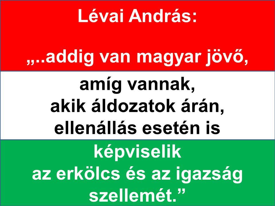"""Lévai András: """"..addig van magyar jövő, amíg vannak, akik áldozatok árán, ellenállás esetén is képviselik az erkölcs és az igazság szellemét."""""""