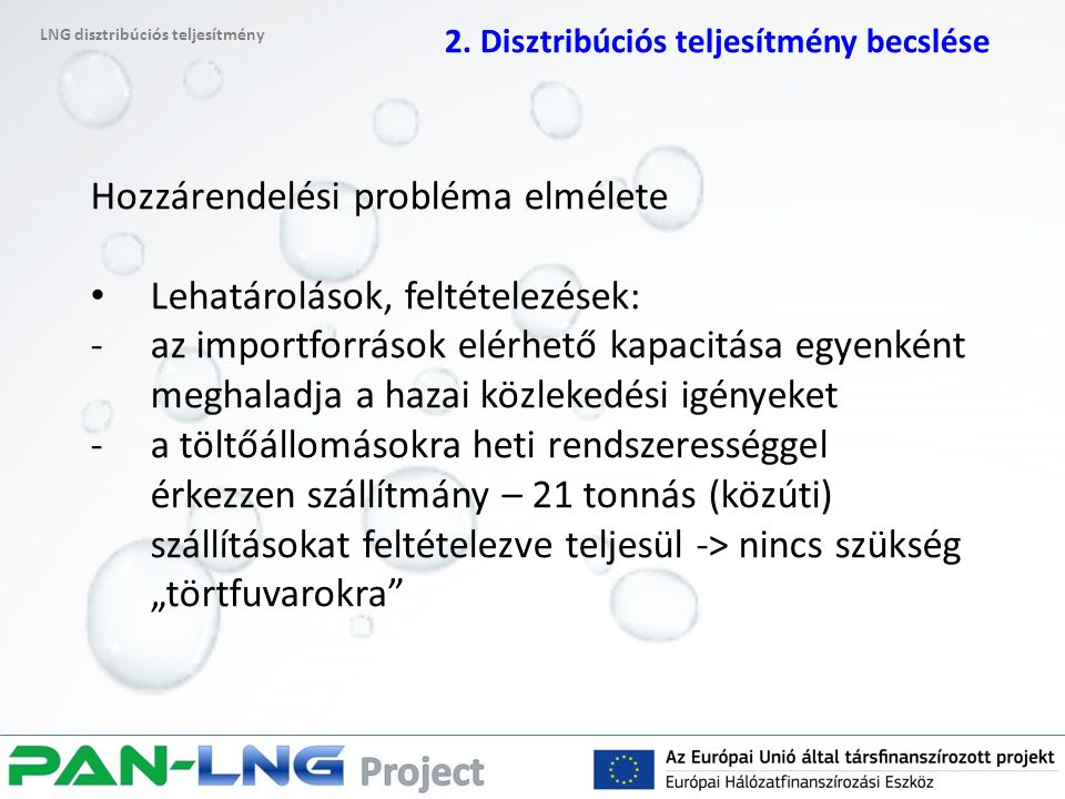 """Hozzárendelési probléma elmélete Lehatárolások, feltételezések: -az importforrások elérhető kapacitása egyenként meghaladja a hazai közlekedési igényeket -a töltőállomásokra heti rendszerességgel érkezzen szállítmány – 21 tonnás (közúti) szállításokat feltételezve teljesül -> nincs szükség """"törtfuvarokra LNG disztribúciós teljesítmény 2."""