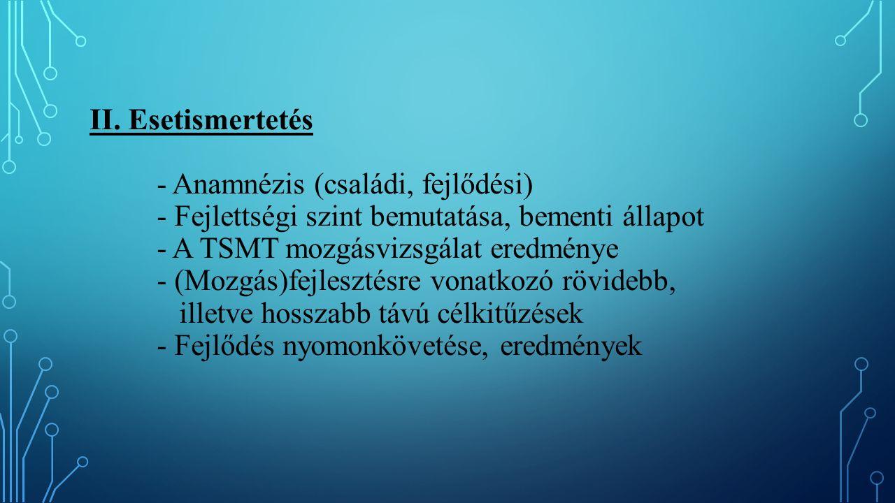 II. Esetismertetés - Anamnézis (családi, fejlődési) - Fejlettségi szint bemutatása, bementi állapot - A TSMT mozgásvizsgálat eredménye - (Mozgás)fejle