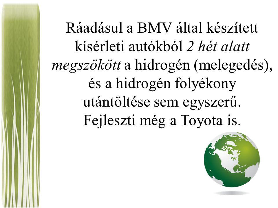 Ráadásul a BMV által készített kísérleti autókból 2 hét alatt megszökött a hidrogén (melegedés), és a hidrogén folyékony utántöltése sem egyszerű.
