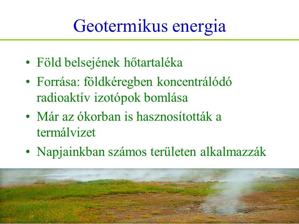 Geotermikus energia Föld belsejének hőtartaléka Forrása: földkéregben koncentrálódó radioaktív izotópok bomlása Már az ókorban is hasznosították a termálvizet Napjainkban számos területen alkalmazzák