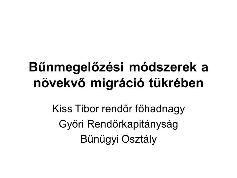 Bűnmegelőzési módszerek a növekvő migráció tükrében Kiss Tibor rendőr főhadnagy Győri Rendőrkapitányság Bűnügyi Osztály